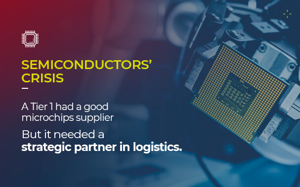 By the side of a picture of a microchip, it's written: SEMICONDUCTORS' CRISIS A Tier 1 had a good microchips supplier But it needed a strategic partner in logistics.